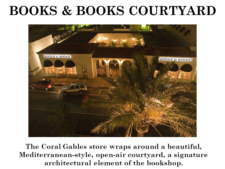 BOOKS & BOOKS COURTYARD The Coral Gables store wraps around a beautiful, Mediterranean-style, open-air courtyard, a signature architectural element of the bookshop.