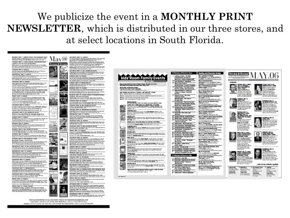 We publicize the event in a MONTHLY PRINT NEWSLETTER, which is distributed in our three stores, and at select locations in South Florida.