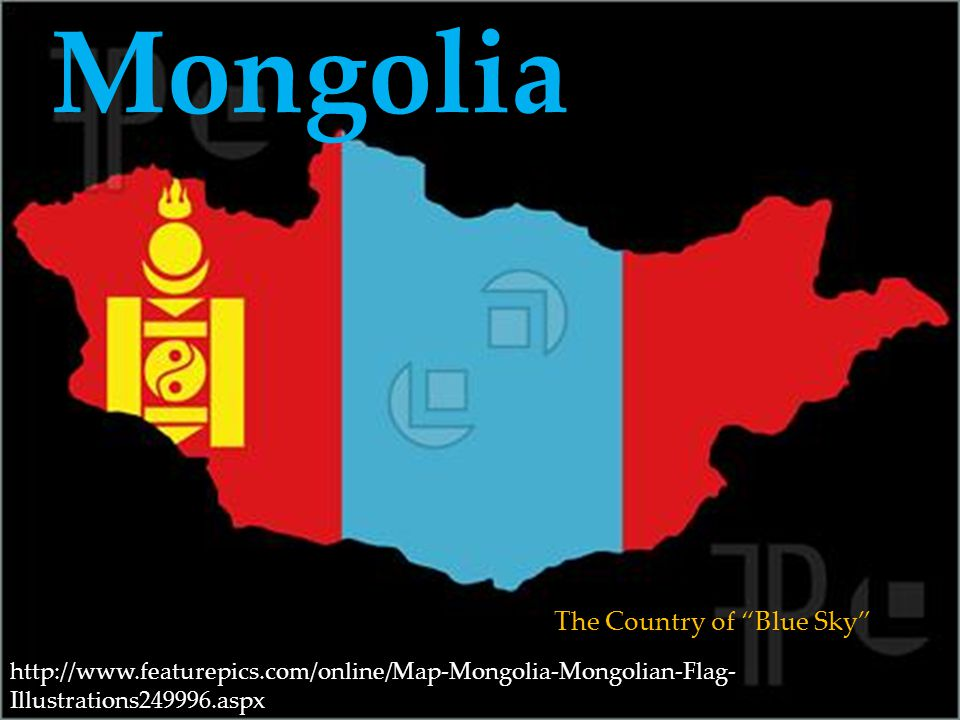 Mongolia The Country of Blue Sky http://www.featurepics.com/online/Map-Mongolia-Mongolian-Flag- Illustrations249996.aspx
