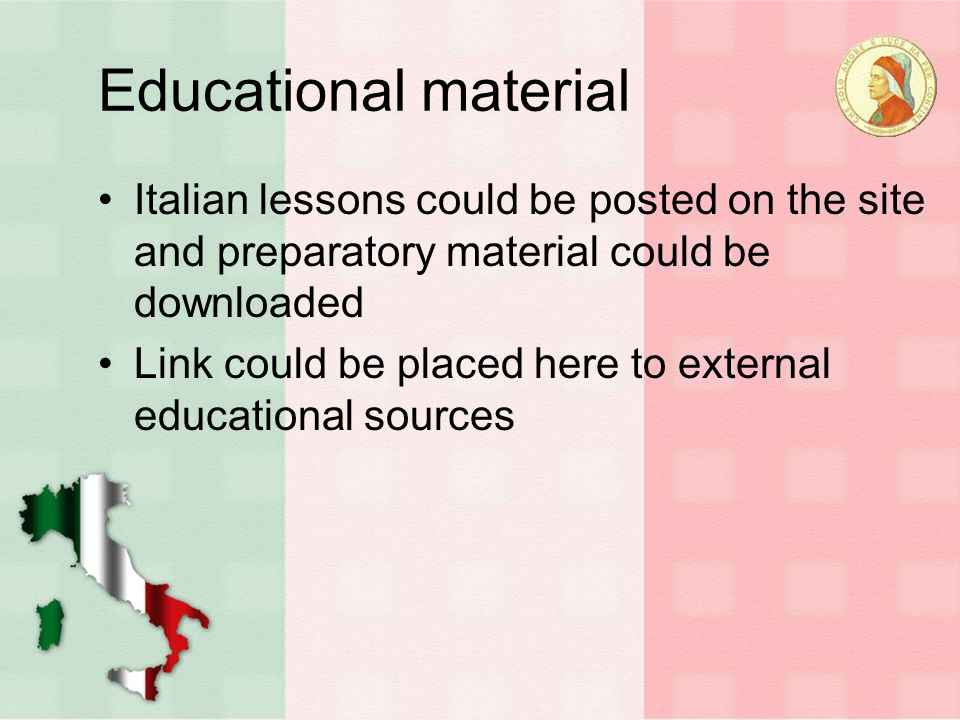 Educational material Italian lessons could be posted on the site and preparatory material could be downloaded Link could be placed here to external educational sources