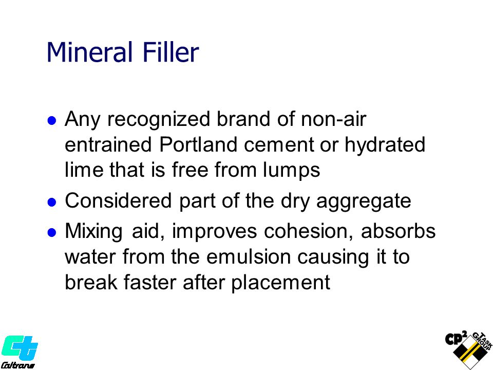 Mineral Filler Any recognized brand of non-air entrained Portland cement or hydrated lime that is free from lumps Considered part of the dry aggregate