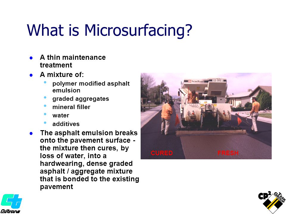 What is Microsurfacing? A thin maintenance treatment A mixture of: polymer modified asphalt emulsion graded aggregates mineral filler water additives