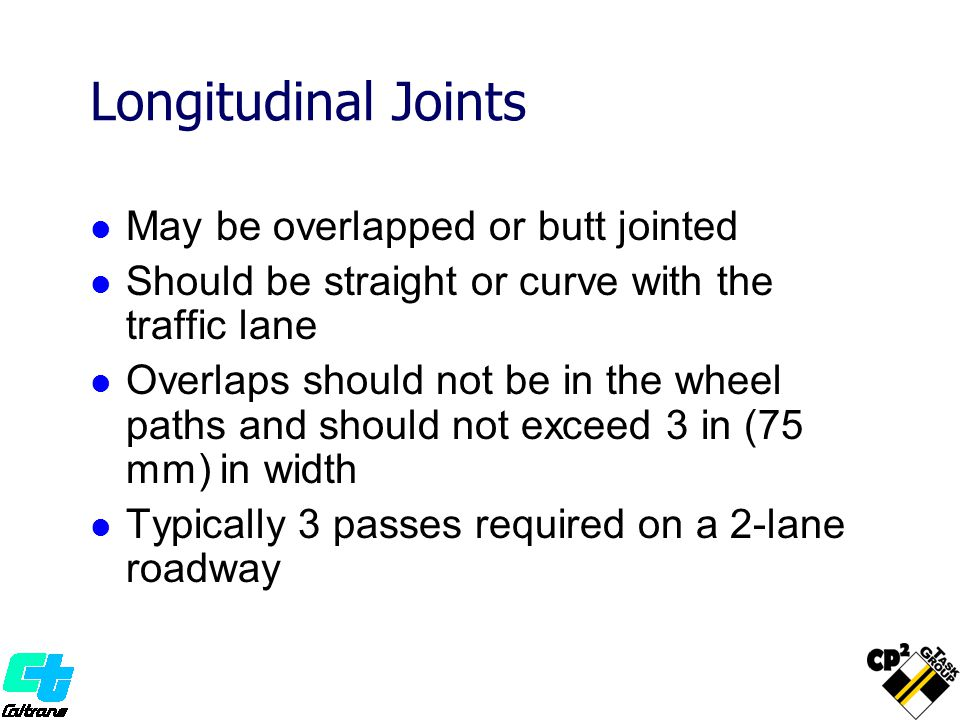 Longitudinal Joints May be overlapped or butt jointed Should be straight or curve with the traffic lane Overlaps should not be in the wheel paths and