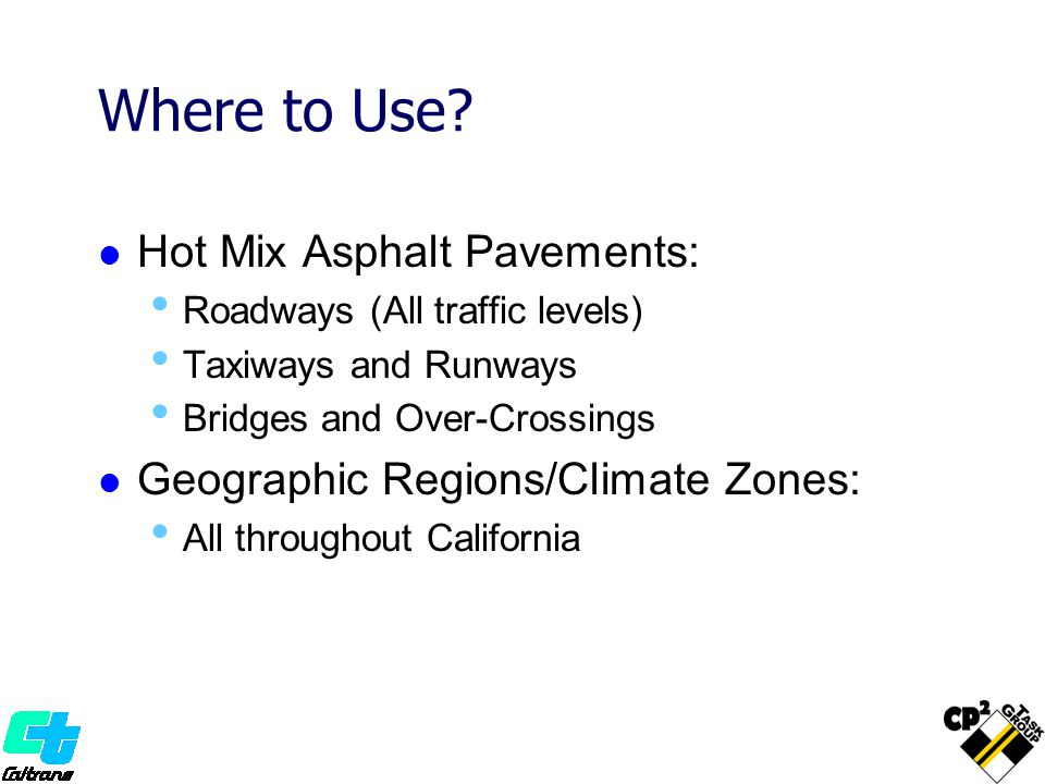 Where to Use? Hot Mix Asphalt Pavements: Roadways (All traffic levels) Taxiways and Runways Bridges and Over-Crossings Geographic Regions/Climate Zone