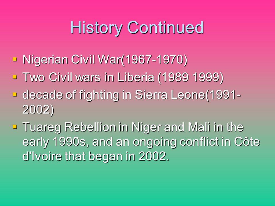 History Continued Nigerian Civil War(1967-1970) Nigerian Civil War(1967-1970) Two Civil wars in Liberia (1989 1999) Two Civil wars in Liberia (1989 19