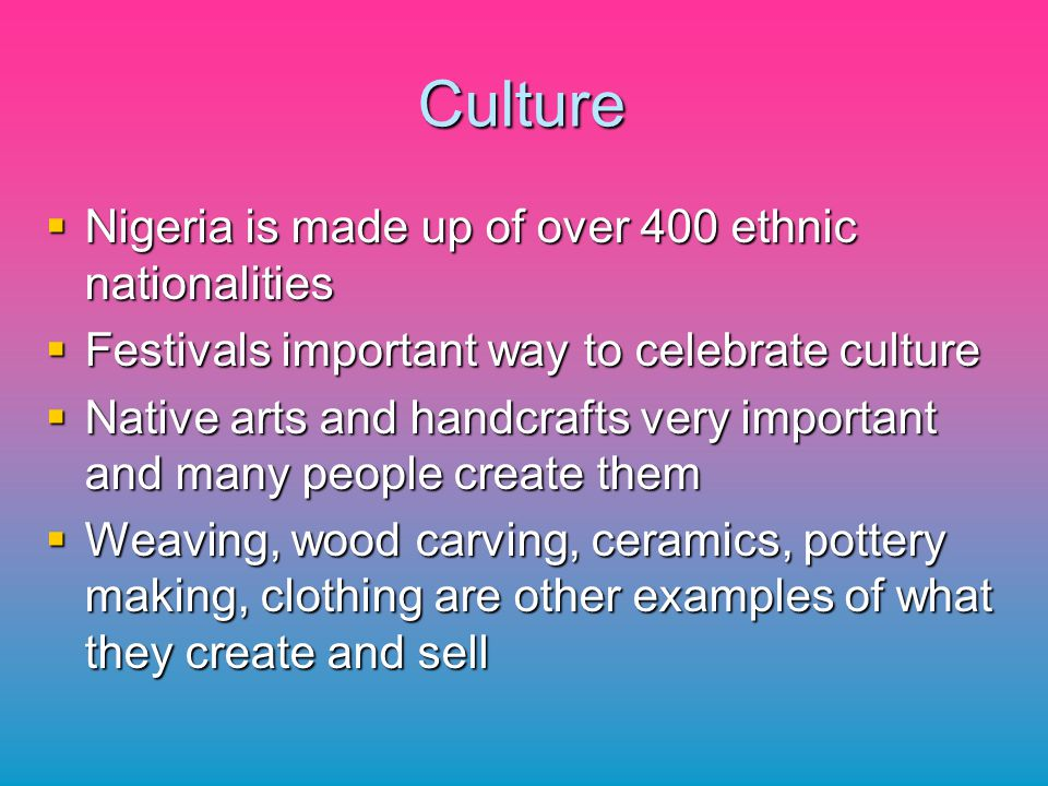 Culture Nigeria is made up of over 400 ethnic nationalities Nigeria is made up of over 400 ethnic nationalities Festivals important way to celebrate c
