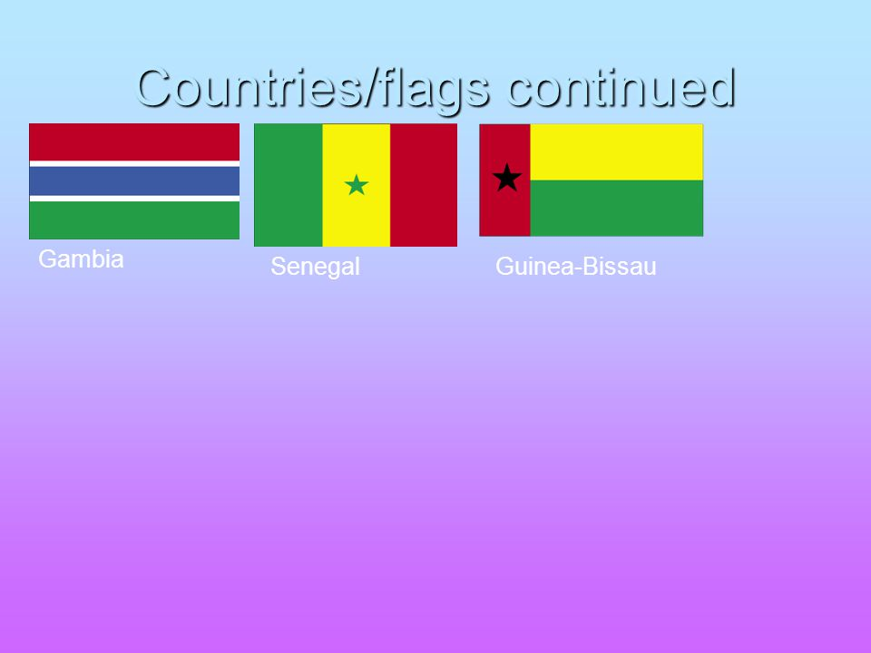 Countries/flags continued Gambia SenegalGuinea-Bissau