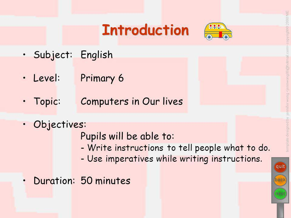 template designed by jennifer wong copyright © 2000 NIE next quit back Subject: English Level: Primary 6 Topic: Computers in Our lives Objectives: Pupils will be able to: - Write instructions to tell people what to do.