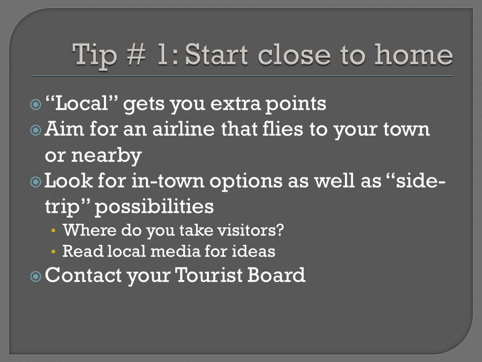Local gets you extra points Aim for an airline that flies to your town or nearby Look for in-town options as well as side- trip possibilities Where do you take visitors.