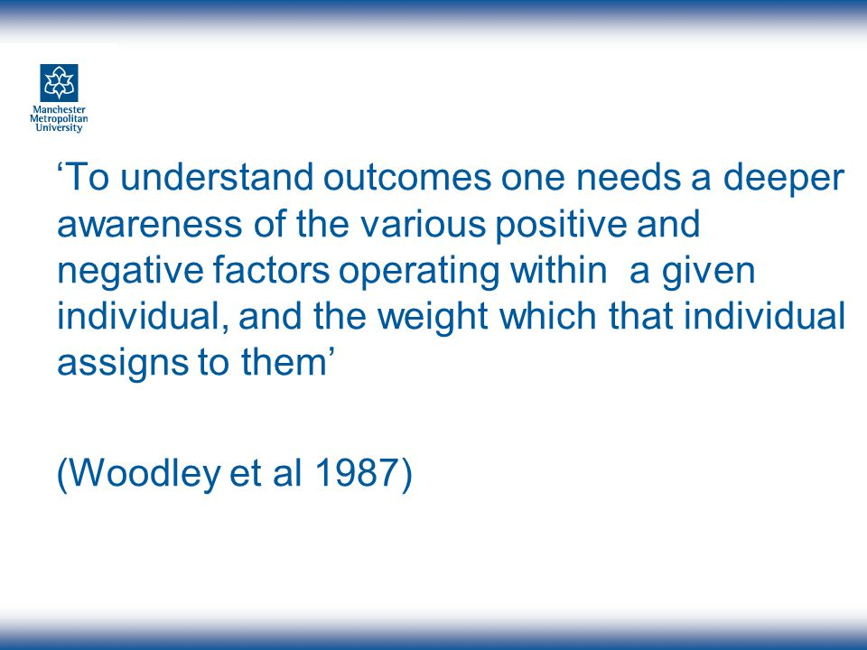 To understand outcomes one needs a deeper awareness of the various positive and negative factors operating within a given individual, and the weight w