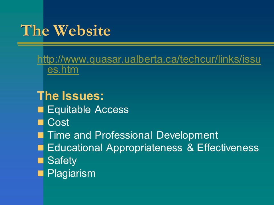 The Website http://www.quasar.ualberta.ca/techcur/links/issu es.htm The Issues: Equitable Access Cost Time and Professional Development Educational Appropriateness & Effectiveness Safety Plagiarism