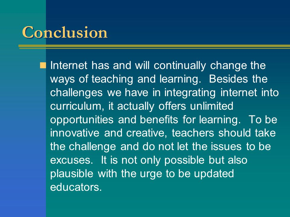 Conclusion Internet has and will continually change the ways of teaching and learning.