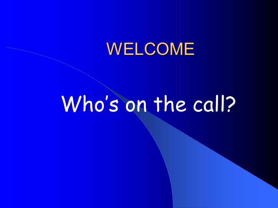 WELCOME Whos on the call?