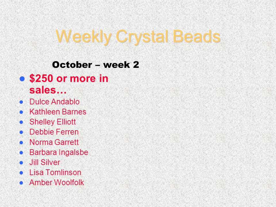 Weekly Crystal Beads $250 or more in sales… Dulce Andablo Kathleen Barnes Shelley Elliott Debbie Ferren Norma Garrett Barbara Ingalsbe Jill Silver Lisa Tomlinson Amber Woolfolk October – week 2