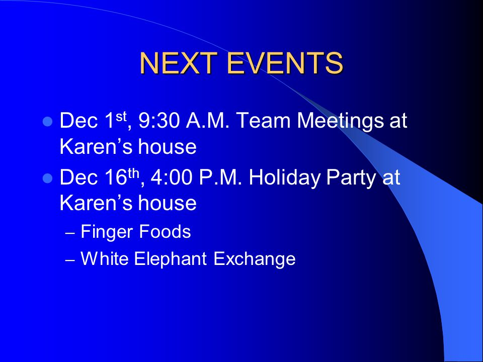 NEXT EVENTS Dec 1 st, 9:30 A.M. Team Meetings at Karens house Dec 16 th, 4:00 P.M.