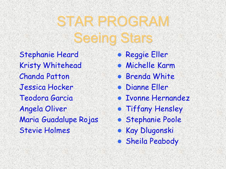 STAR PROGRAM Seeing Stars Stephanie Heard Kristy Whitehead Chanda Patton Jessica Hocker Teodora Garcia Angela Oliver Maria Guadalupe Rojas Stevie Holmes Reggie Eller Michelle Karm Brenda White Dianne Eller Ivonne Hernandez Tiffany Hensley Stephanie Poole Kay Dlugonski Sheila Peabody