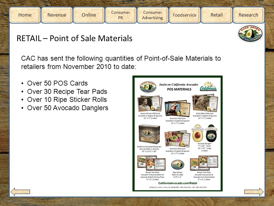 Home RevenueOnline Consumer Advertising Consumer PR Foodservice RetailResearch RETAIL – Point of Sale Materials CAC has sent the following quantities of Point-of-Sale Materials to retailers from November 2010 to date: Over 50 POS Cards Over 30 Recipe Tear Pads Over 10 Ripe Sticker Rolls Over 50 Avocado Danglers