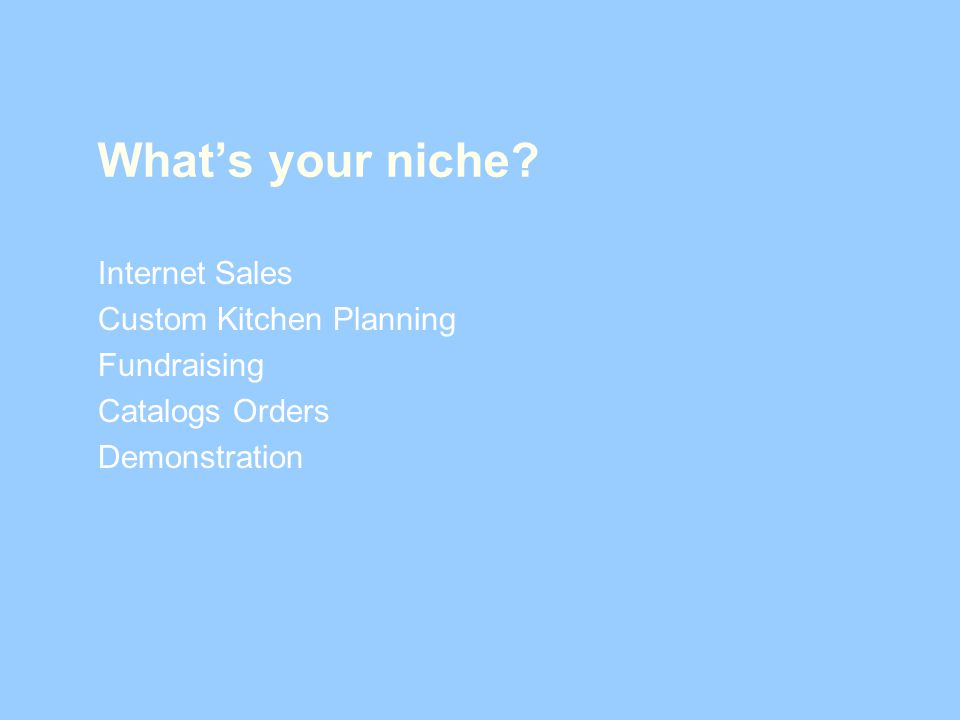 Whats your niche? Internet Sales Custom Kitchen Planning Fundraising Catalogs Orders Demonstration