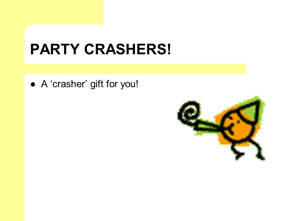 PARTY CRASHERS! A crasher gift for you!