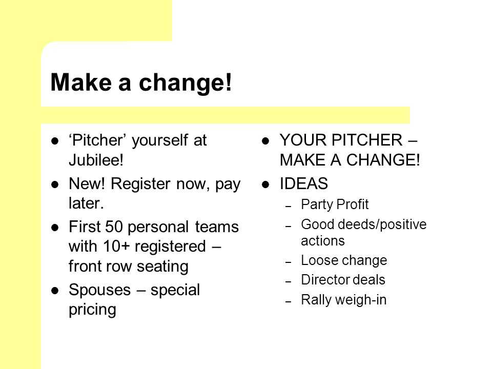 Make a change! Pitcher yourself at Jubilee! New! Register now, pay later. First 50 personal teams with 10+ registered – front row seating Spouses – sp