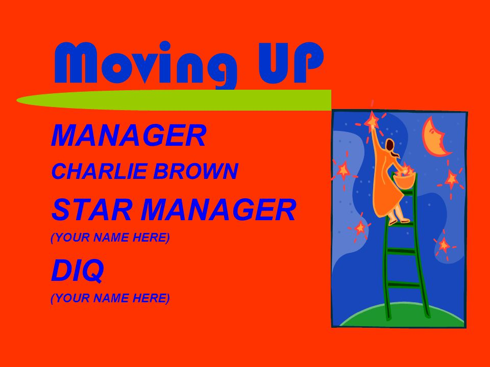 Moving UP MANAGER CHARLIE BROWN STAR MANAGER (YOUR NAME HERE) DIQ (YOUR NAME HERE)