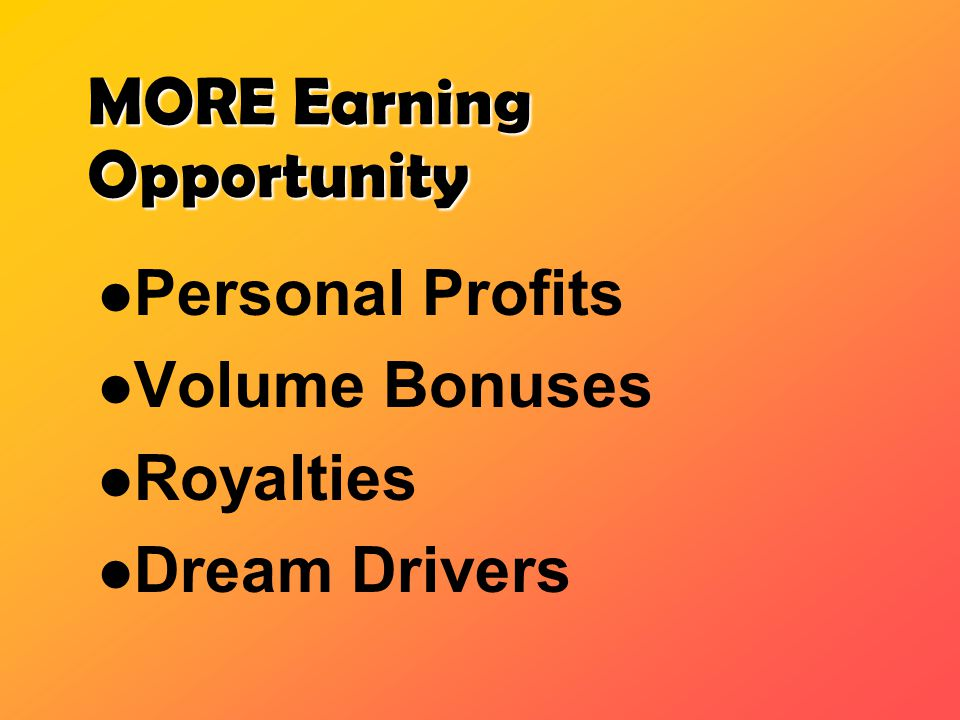 MORE Earning Opportunity Personal Profits Volume Bonuses Royalties Dream Drivers