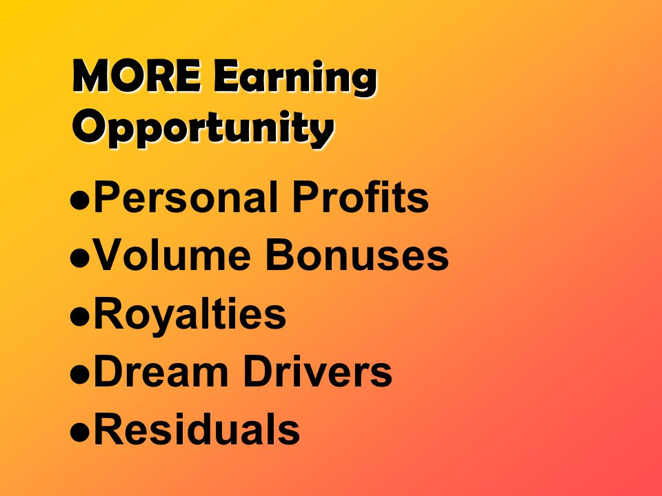 MORE Earning Opportunity Personal Profits Volume Bonuses Royalties Dream Drivers Residuals
