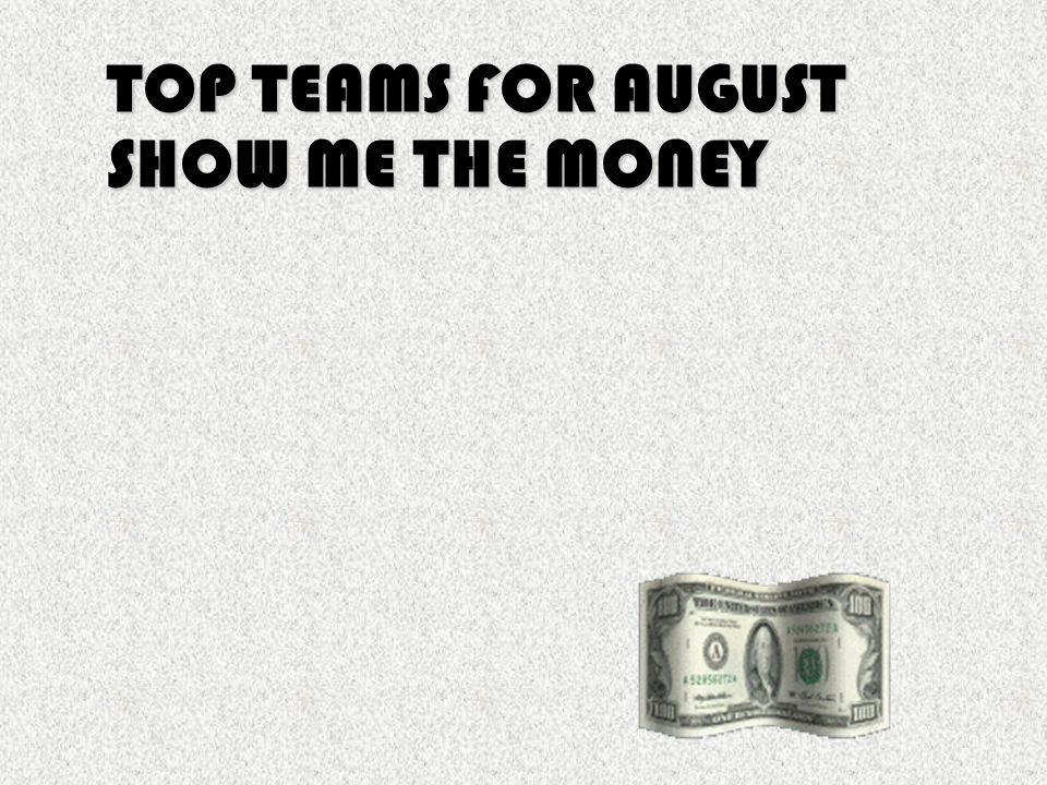 TOP TEAMS FOR AUGUST SHOW ME THE MONEY