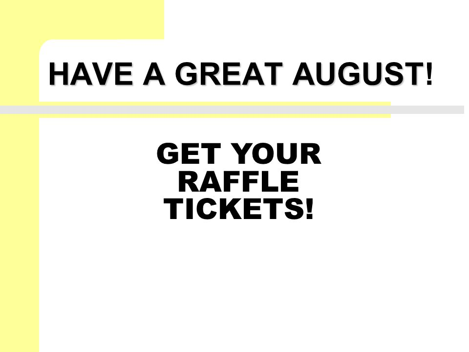 HAVE A GREAT AUGUST HAVE A GREAT AUGUST! GET YOUR RAFFLE TICKETS!