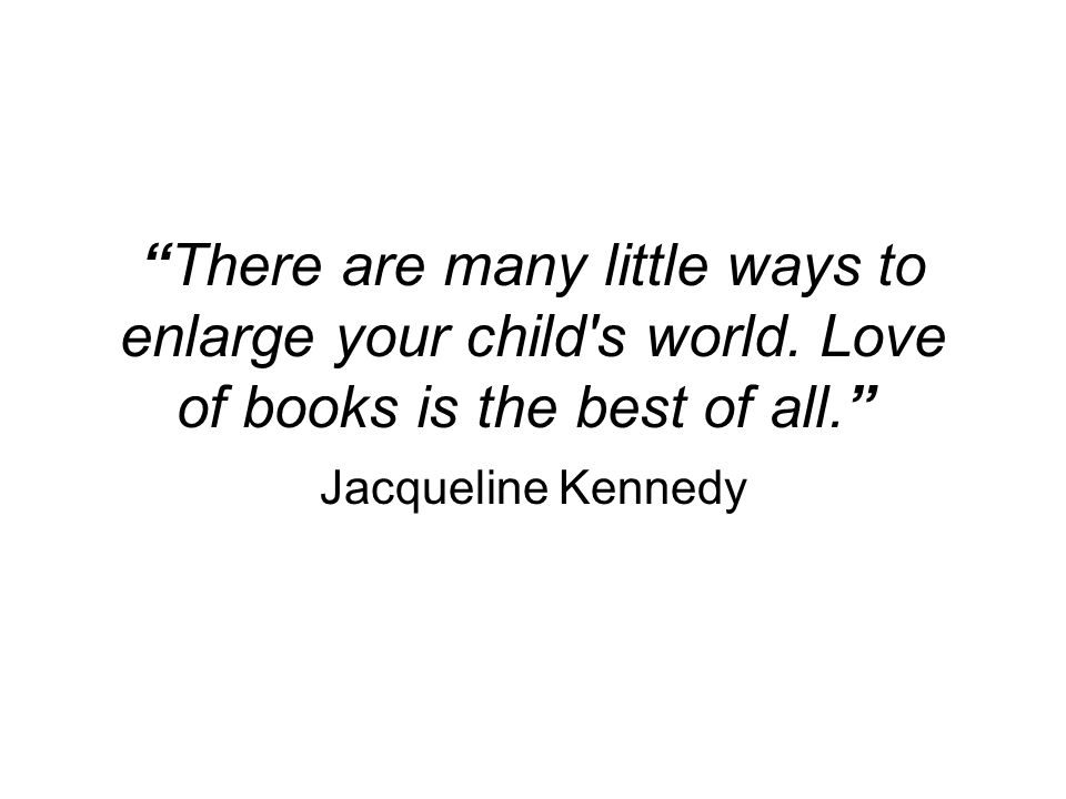 There are many little ways to enlarge your child's world. Love of books is the best of all. Jacqueline Kennedy