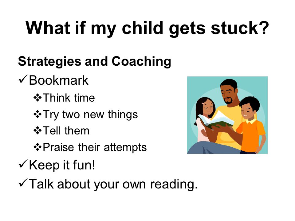 What if my child gets stuck? Strategies and Coaching Bookmark Think time Try two new things Tell them Praise their attempts Keep it fun! Talk about yo