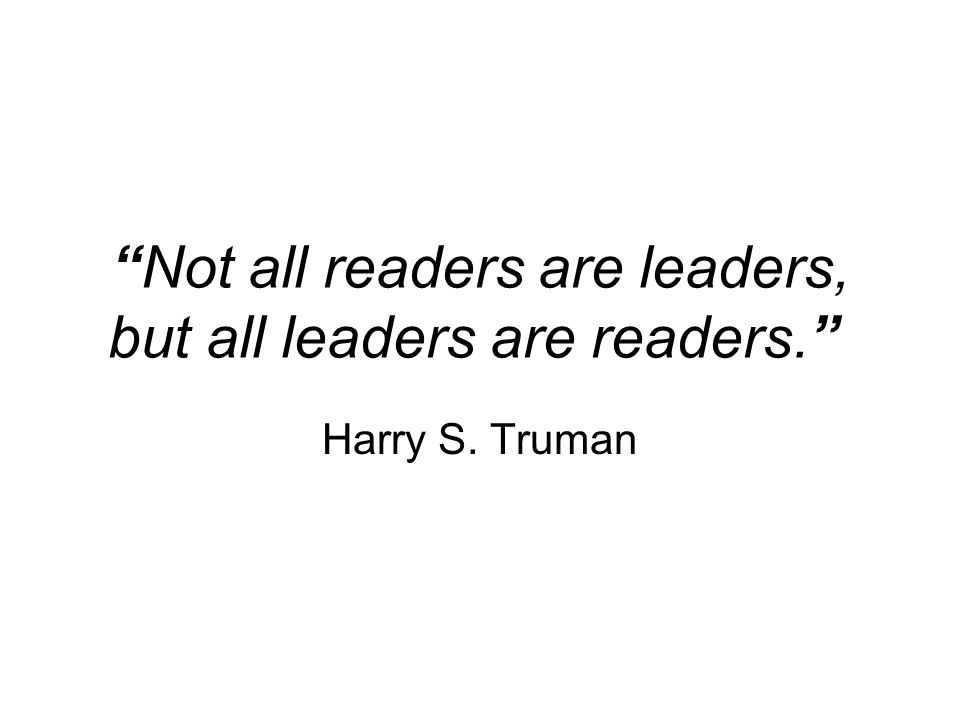 Not all readers are leaders, but all leaders are readers. Harry S. Truman
