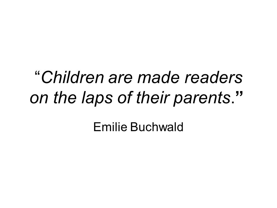 Children are made readers on the laps of their parents. Emilie Buchwald