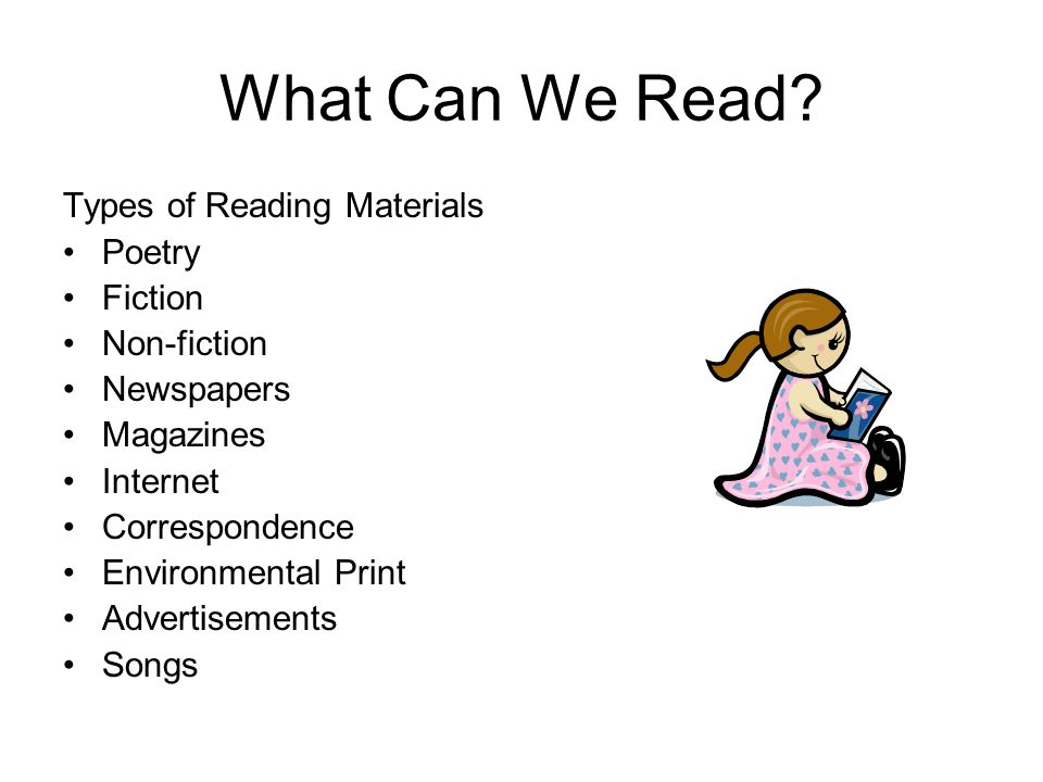 What Can We Read? Types of Reading Materials Poetry Fiction Non-fiction Newspapers Magazines Internet Correspondence Environmental Print Advertisement