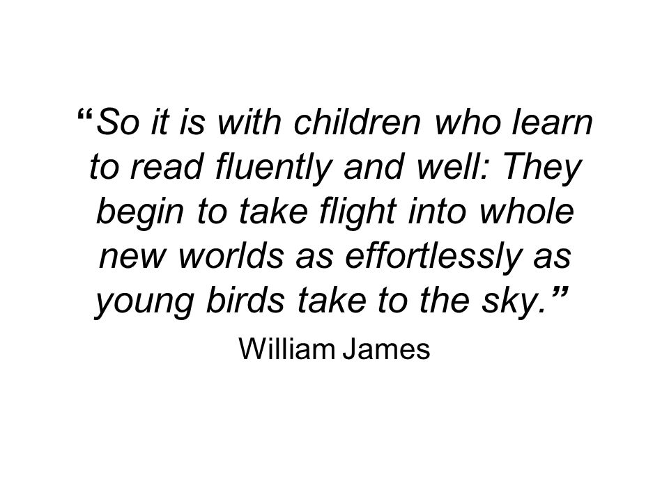 So it is with children who learn to read fluently and well: They begin to take flight into whole new worlds as effortlessly as young birds take to the sky.