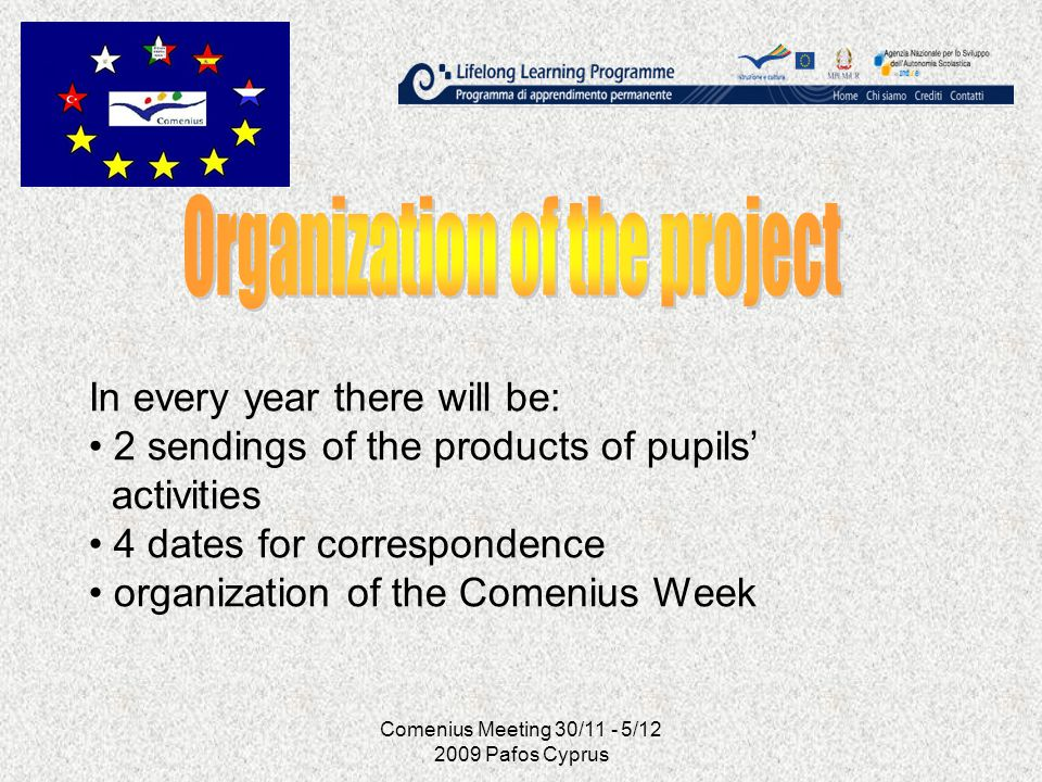 Comenius Meeting 30/11 - 5/12 2009 Pafos Cyprus In every year there will be: 2 sendings of the products of pupils activities 4 dates for correspondenc