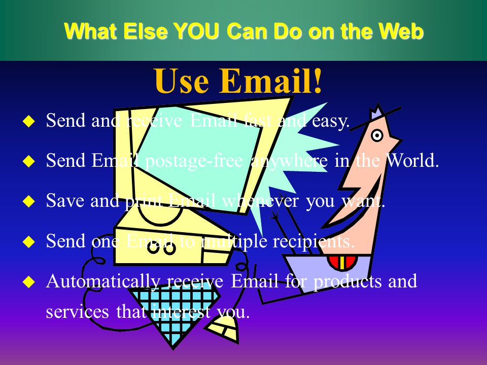 What Else YOU Can Do on the Web Send and receive Email fast and easy.