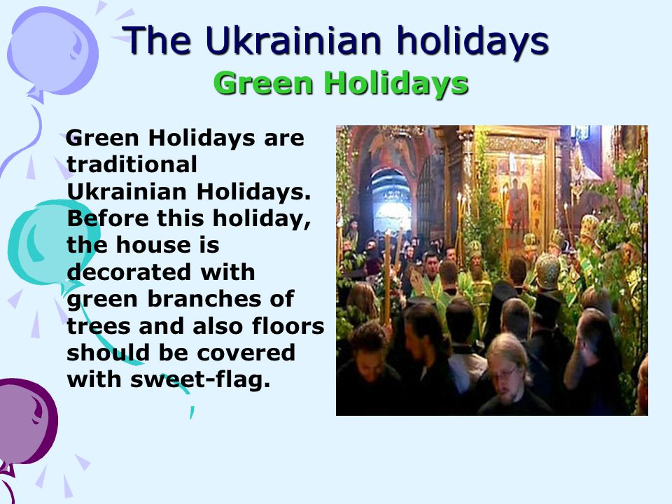 The Ukrainian holidays Green Holidays Green Holidays are traditional Ukrainian Holidays. Before this holiday, the house is decorated with green branch