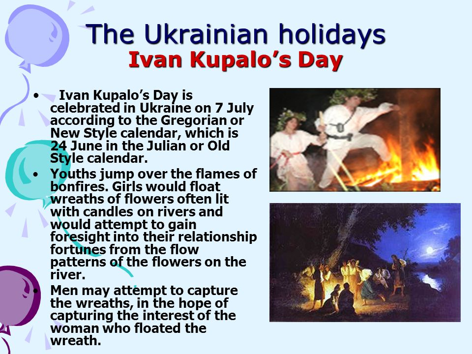 The Ukrainian holidays Ivan Kupalos Day Ivan Kupalos Day is celebrated in Ukraine on 7 July according to the Gregorian or New Style calendar, which is
