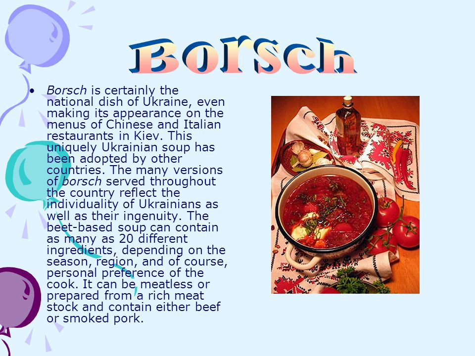 Borsch is certainly the national dish of Ukraine, even making its appearance on the menus of Chinese and Italian restaurants in Kiev. This uniquely Uk