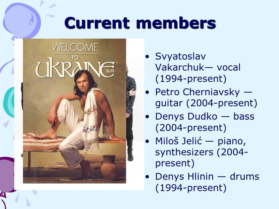 Current members Svyatoslav Vakarchuk vocal (1994-present) Petro Cherniavsky guitar (2004-present) Denys Dudko bass (2004-present) Miloš Jelić piano, s