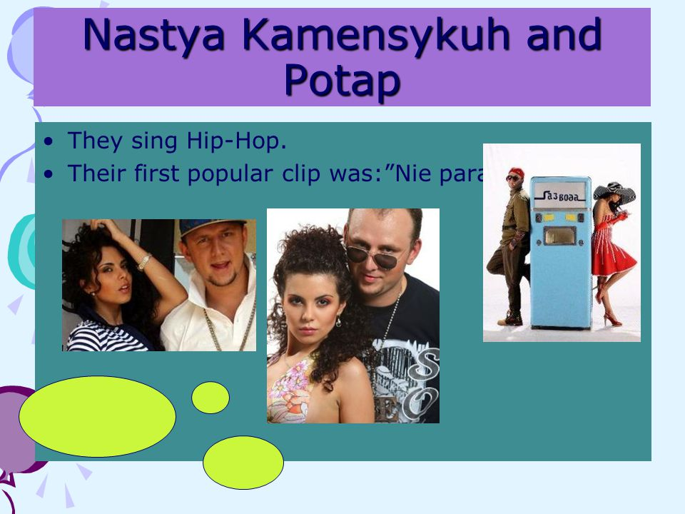 Nastya Kamensykuh and Potap They sing Hip-Hop. Their first popular clip was:Nie para
