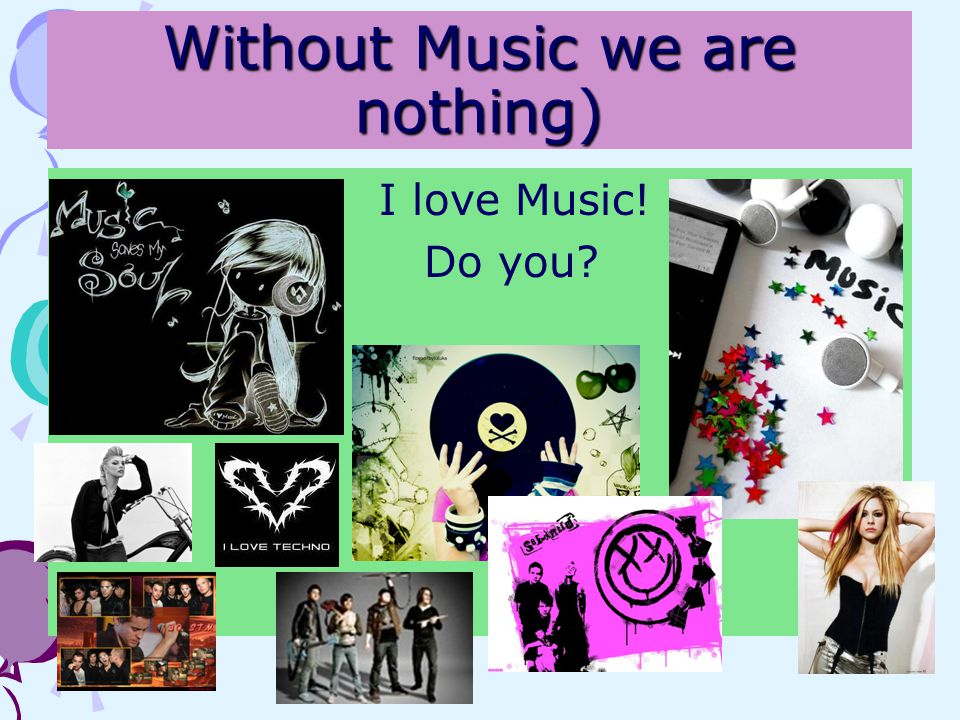 Without Music we are nothing) I love Music! Do you?