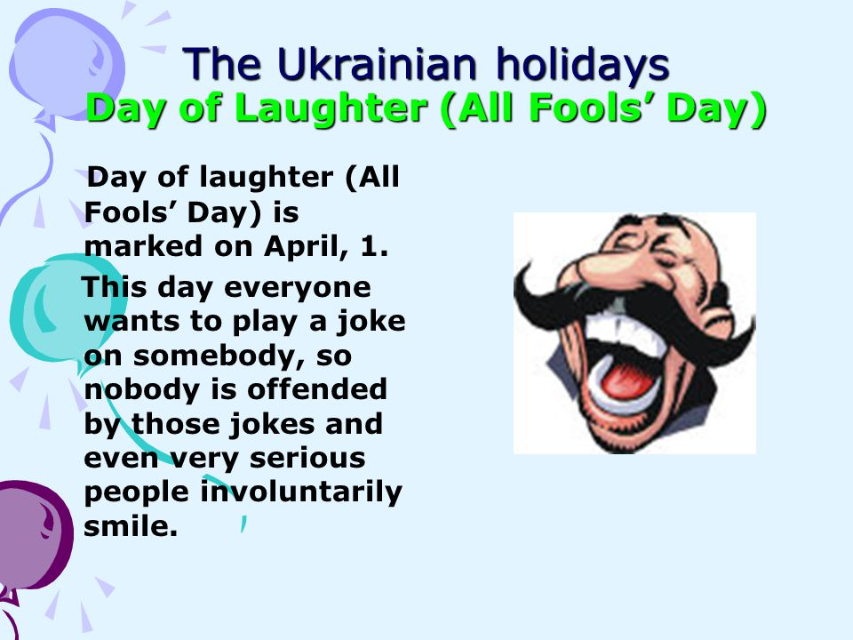 The Ukrainian holidays Day of Laughter (All Fools Day) Day of laughter (All Fools Day) is marked on April, 1. This day everyone wants to play a joke o