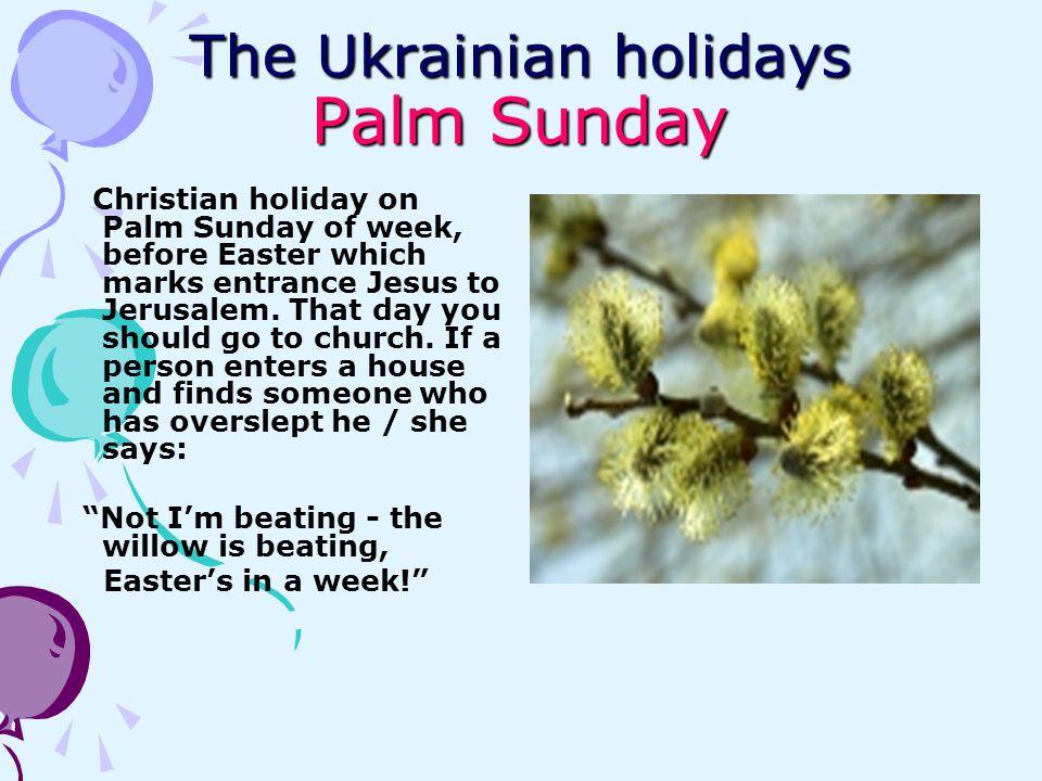 The Ukrainian holidays Palm Sunday Christian holiday on Palm Sunday of week, before Easter which marks entrance Jesus to Jerusalem. That day you shoul