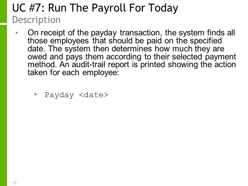17 UC #7: Run The Payroll For Today Description On receipt of the payday transaction, the system finds all those employees that should be paid on the