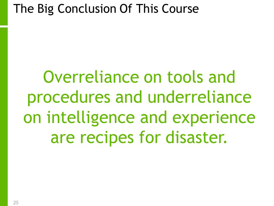 25 The Big Conclusion Of This Course Overreliance on tools and procedures and underreliance on intelligence and experience are recipes for disaster.