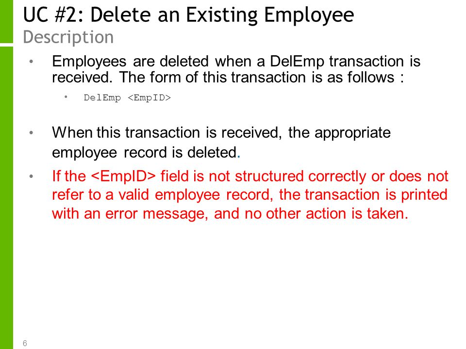 6 UC #2: Delete an Existing Employee Description Employees are deleted when a DelEmp transaction is received. The form of this transaction is as follo
