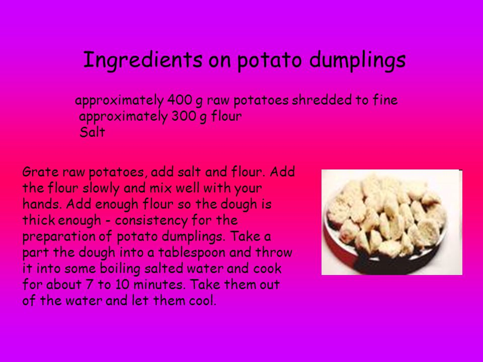 Ingredients on potato dumplings approximately 400 g raw potatoes shredded to fine approximately 300 g flour Salt Grate raw potatoes, add salt and flou