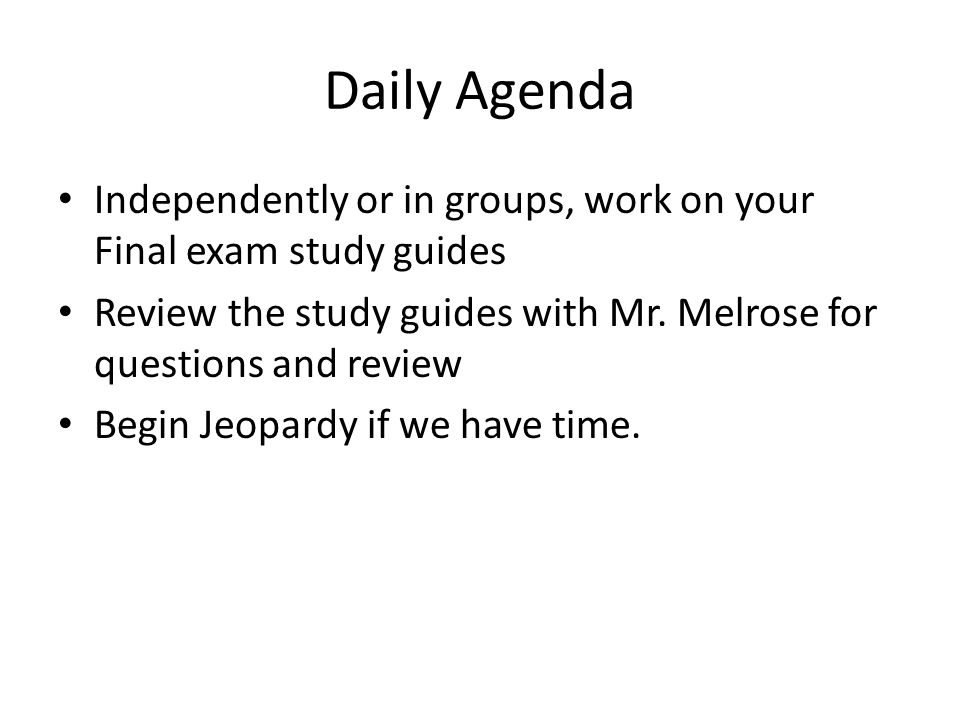 Daily Agenda Independently or in groups, work on your Final exam study guides Review the study guides with Mr. Melrose for questions and review Begin